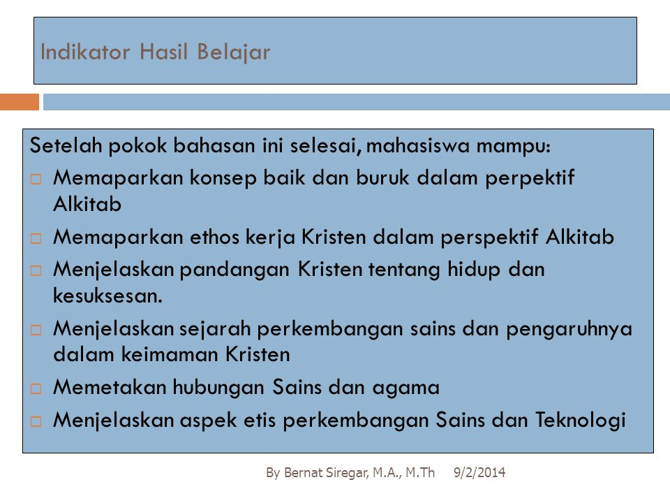 Indikator Hasil Belajar 9/2/2014By Bernat Siregar, M.A., M.Th Setelah pokok bahasan ini selesai, mahasiswa mampu:  Memaparkan konsep baik dan buruk d