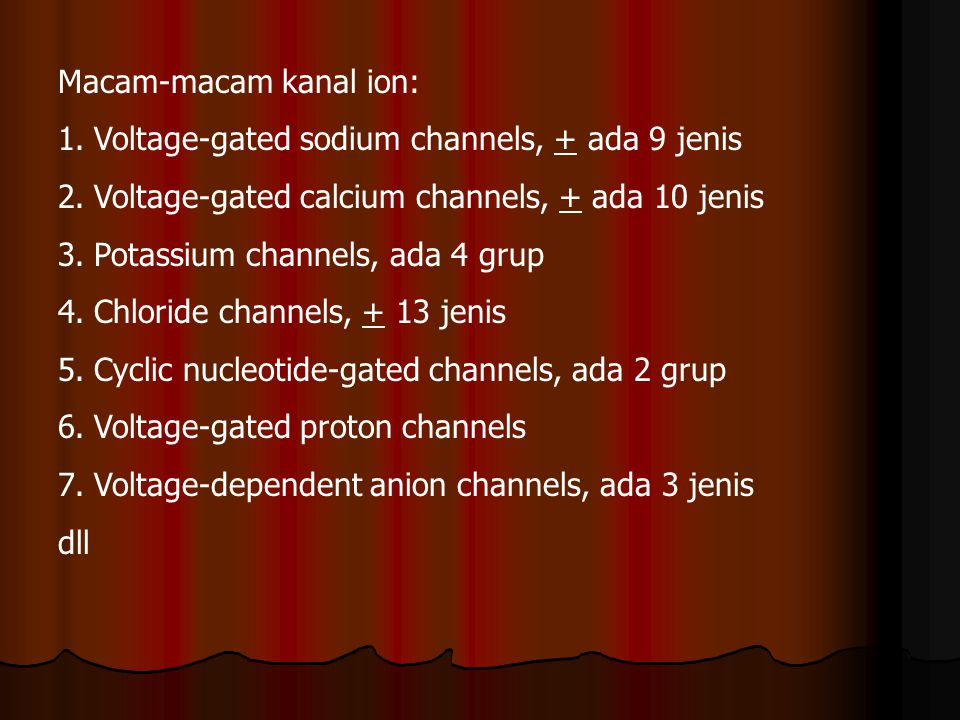 Macam-macam kanal ion: 1.Voltage-gated sodium channels, + ada 9 jenis 2.Voltage-gated calcium channels, + ada 10 jenis 3.Potassium channels, ada 4 gru