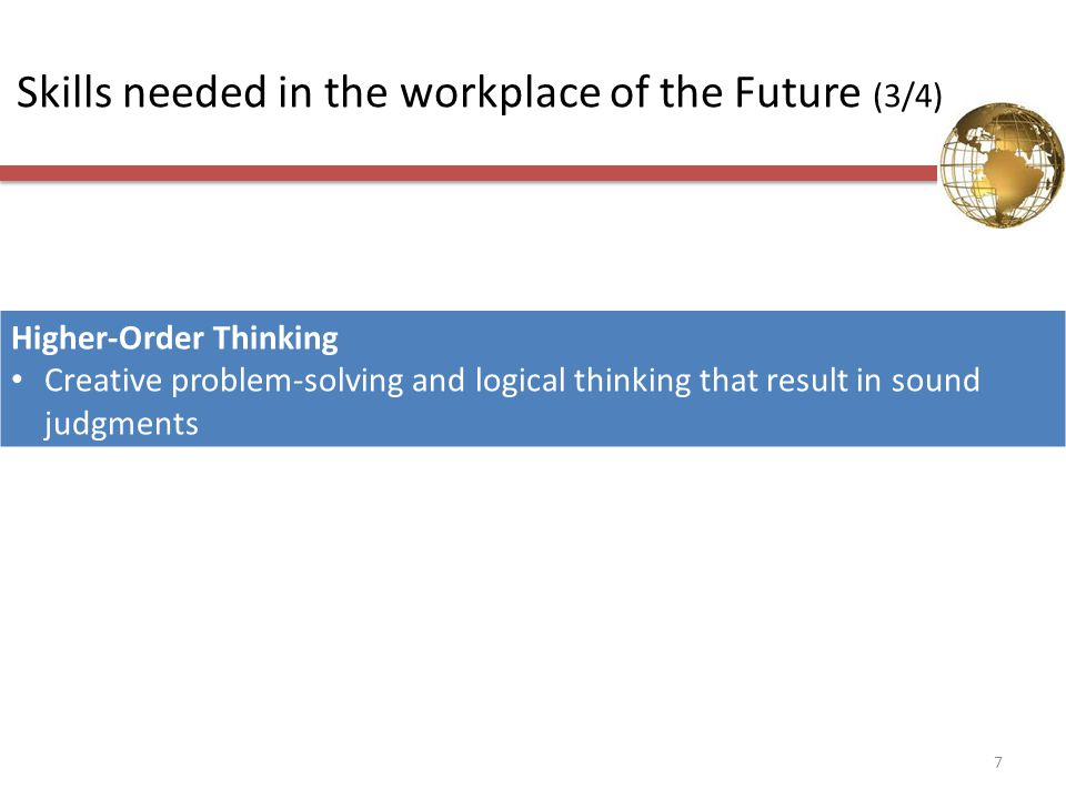 Skills needed in the workplace of the Future (3/4) Higher-Order Thinking Creative problem-solving and logical thinking that result in sound judgments 7