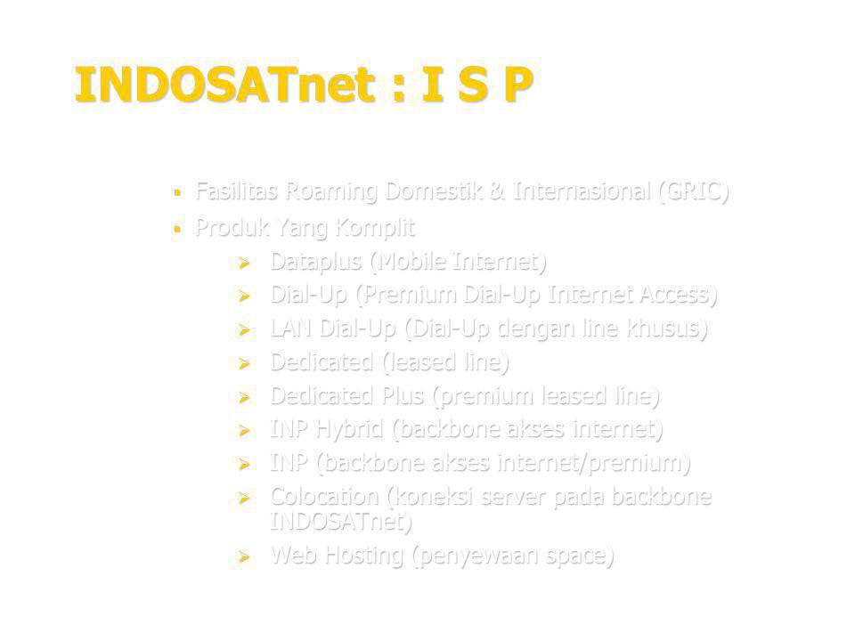 18 INDOSATnet : I S P  Fasilitas Roaming Domestik & Internasional (GRIC)  Produk Yang Komplit  Dataplus (Mobile Internet)  Dial-Up (Premium Dial-Up Internet Access)  LAN Dial-Up (Dial-Up dengan line khusus)  Dedicated (leased line)  Dedicated Plus (premium leased line)  INP Hybrid (backbone akses internet)  INP (backbone akses internet/premium)  Colocation (koneksi server pada backbone INDOSATnet)  Web Hosting (penyewaan space)