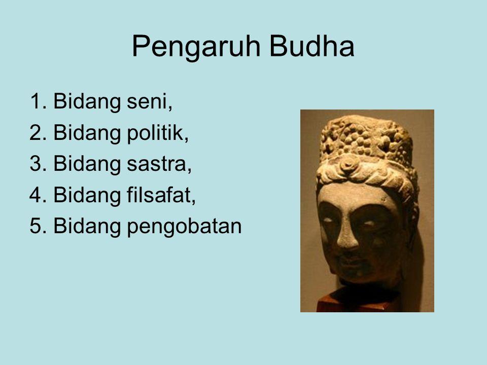 Pengaruh Budha 1. Bidang seni, 2. Bidang politik, 3. Bidang sastra, 4. Bidang filsafat, 5. Bidang pengobatan