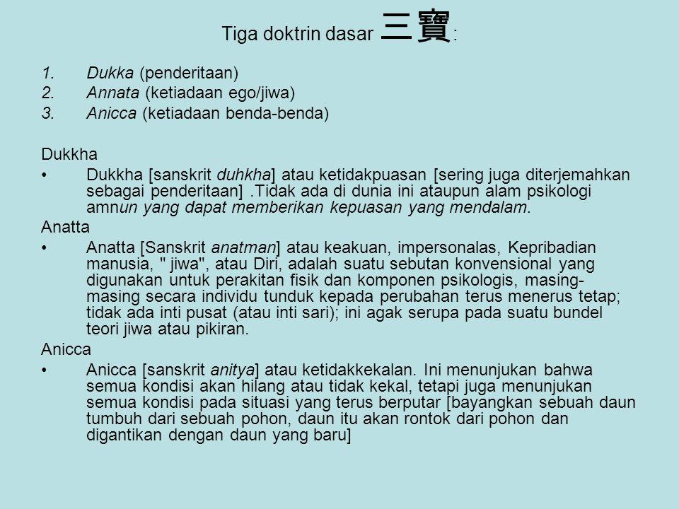 Tiga doktrin dasar 三寶 : 1.Dukka (penderitaan) 2.Annata (ketiadaan ego/jiwa) 3.Anicca (ketiadaan benda-benda) Dukkha Dukkha [sanskrit duhkha] atau keti