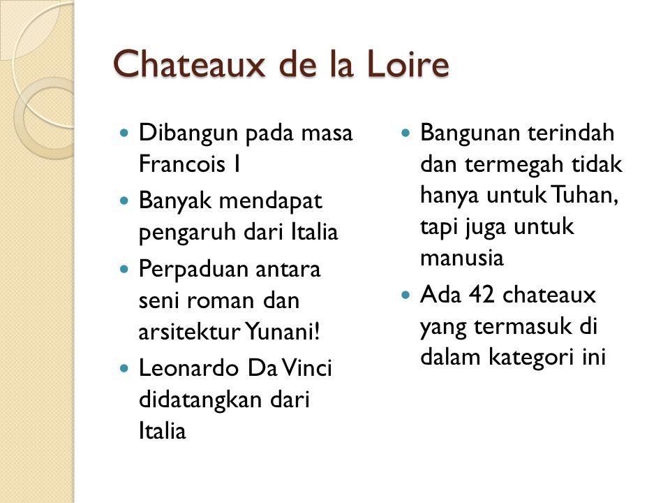 Chateaux de la Loire Dibangun pada masa Francois I Banyak mendapat pengaruh dari Italia Perpaduan antara seni roman dan arsitektur Yunani! Leonardo Da