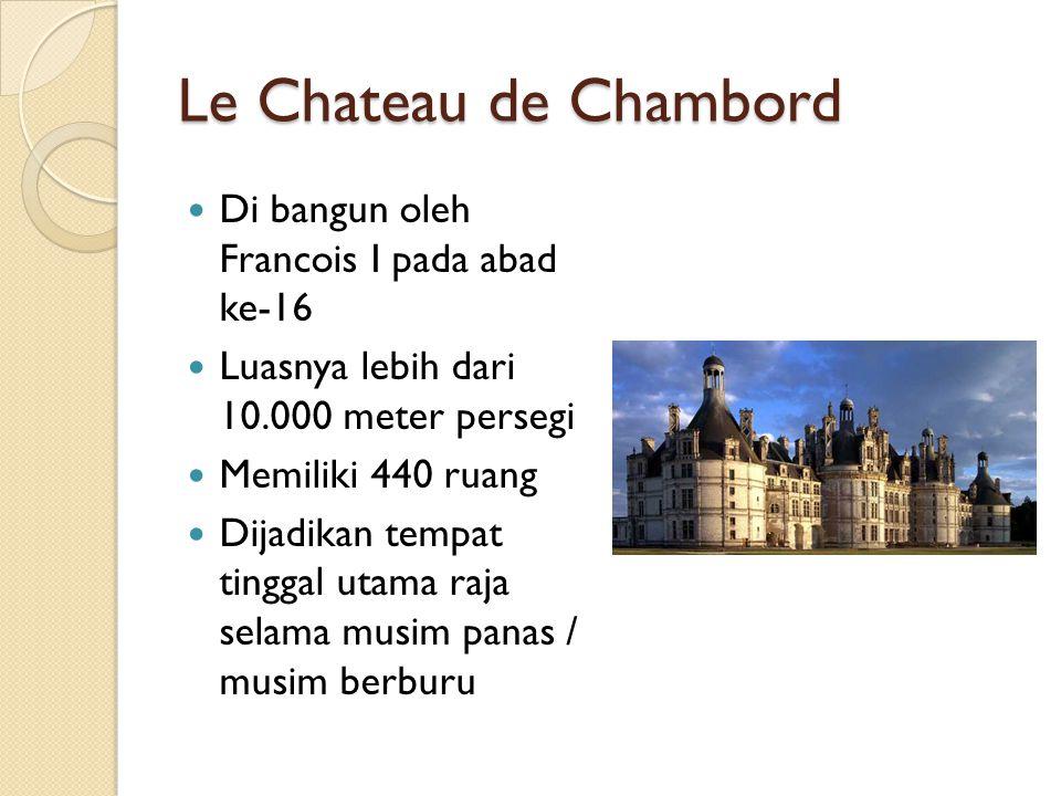 Le Chateau de Chambord Di bangun oleh Francois I pada abad ke-16 Luasnya lebih dari 10.000 meter persegi Memiliki 440 ruang Dijadikan tempat tinggal u