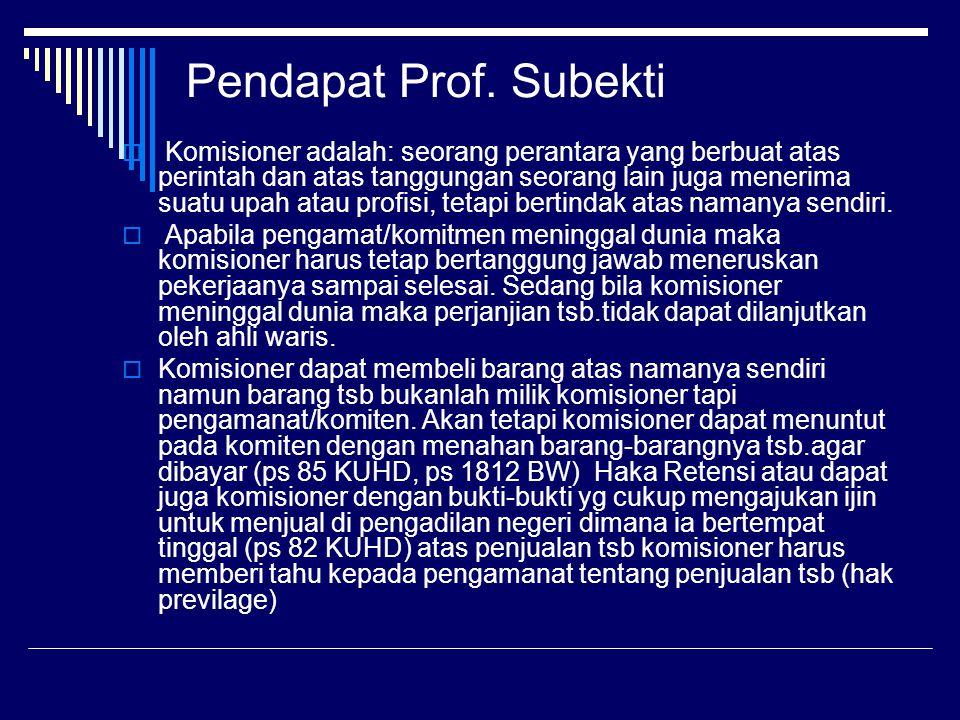 Pendapat Prof. Subekti  Komisioner adalah: seorang perantara yang berbuat atas perintah dan atas tanggungan seorang lain juga menerima suatu upah ata
