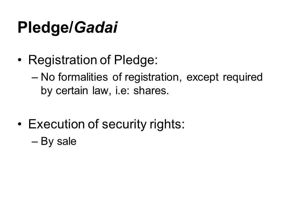 Pledge/Gadai Registration of Pledge: –No formalities of registration, except required by certain law, i.e: shares.