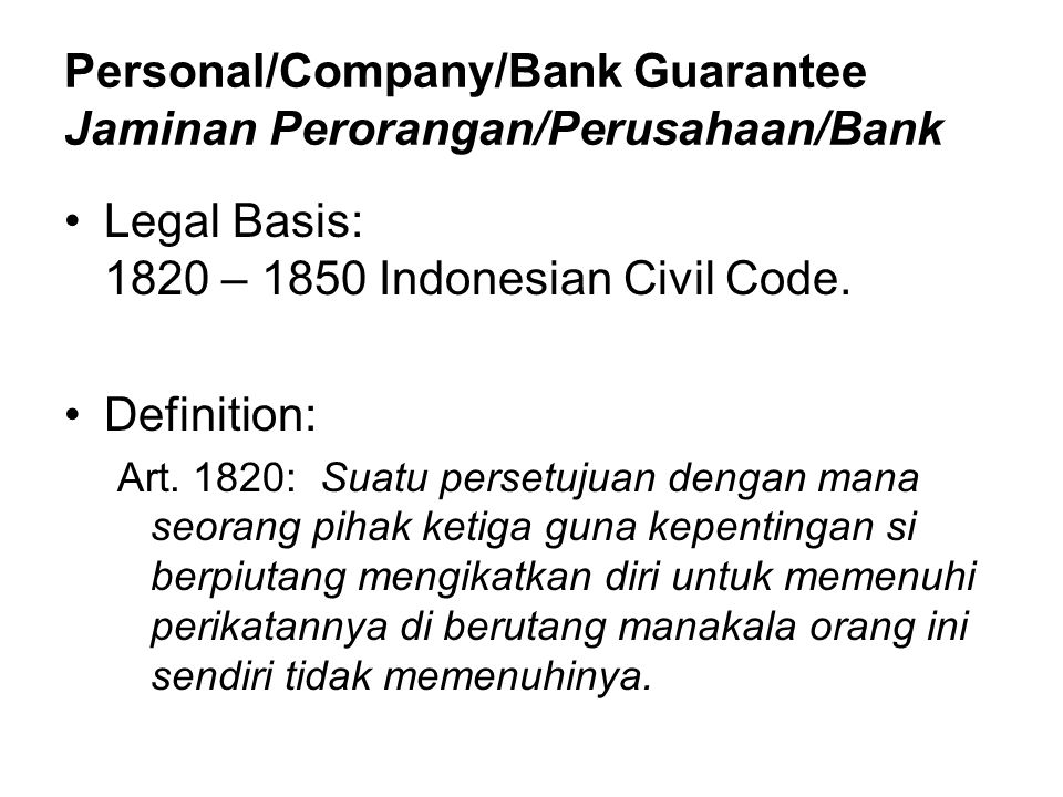 Personal/Company/Bank Guarantee Jaminan Perorangan/Perusahaan/Bank Legal Basis: 1820 – 1850 Indonesian Civil Code.