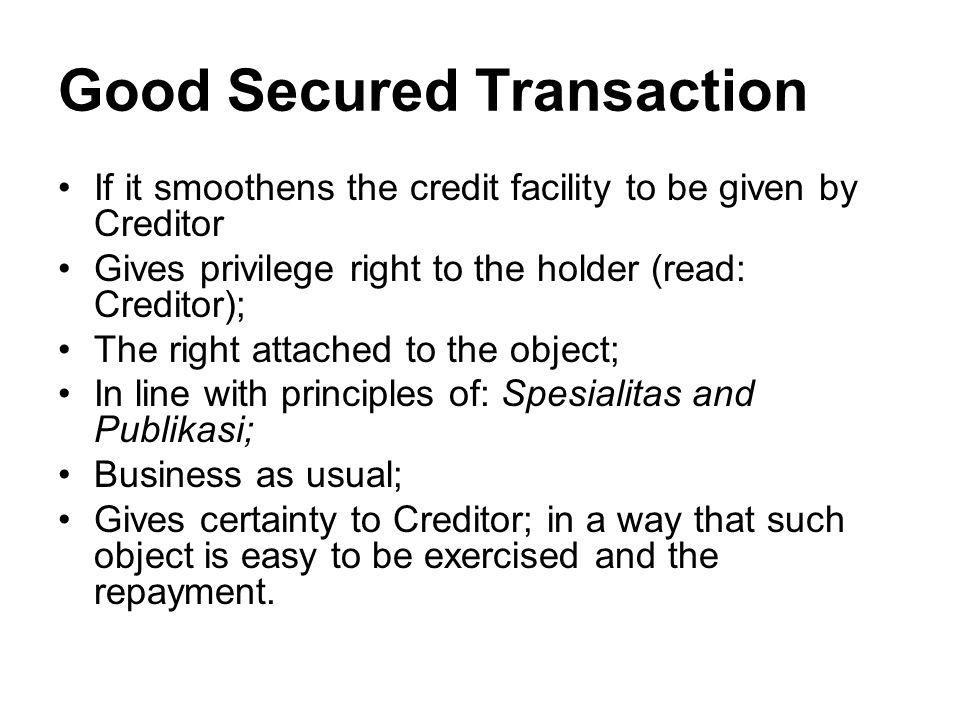 Good Secured Transaction If it smoothens the credit facility to be given by Creditor Gives privilege right to the holder (read: Creditor); The right attached to the object; In line with principles of: Spesialitas and Publikasi; Business as usual; Gives certainty to Creditor; in a way that such object is easy to be exercised and the repayment.