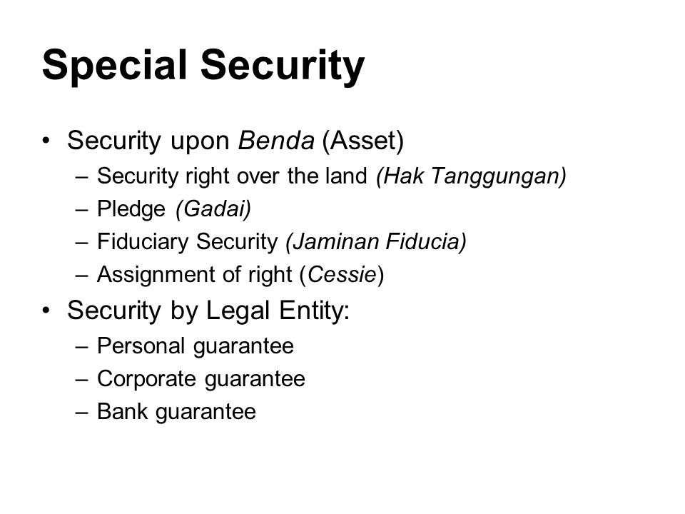 Special Security Security upon Benda (Asset) –Security right over the land (Hak Tanggungan) –Pledge (Gadai) –Fiduciary Security (Jaminan Fiducia) –Assignment of right (Cessie) Security by Legal Entity: –Personal guarantee –Corporate guarantee –Bank guarantee