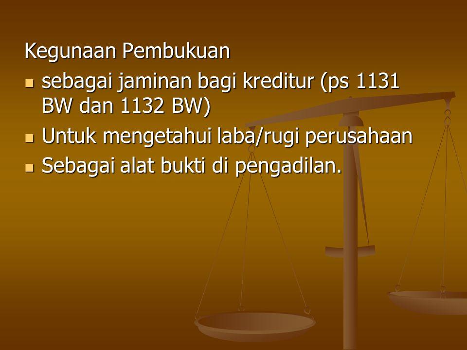 Kegunaan Pembukuan sebagai jaminan bagi kreditur (ps 1131 BW dan 1132 BW) sebagai jaminan bagi kreditur (ps 1131 BW dan 1132 BW) Untuk mengetahui laba/rugi perusahaan Untuk mengetahui laba/rugi perusahaan Sebagai alat bukti di pengadilan.