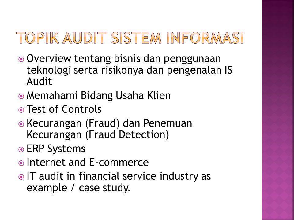 Overview tentang bisnis dan penggunaan teknologi serta risikonya dan pengenalan IS Audit  Memahami Bidang Usaha Klien  Test of Controls  Kecurangan (Fraud) dan Penemuan Kecurangan (Fraud Detection)  ERP Systems  Internet and E-commerce  IT audit in financial service industry as example / case study.