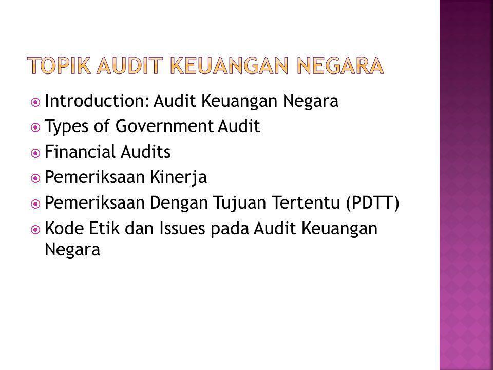  Introduction: Audit Keuangan Negara  Types of Government Audit  Financial Audits  Pemeriksaan Kinerja  Pemeriksaan Dengan Tujuan Tertentu (PDTT)  Kode Etik dan Issues pada Audit Keuangan Negara