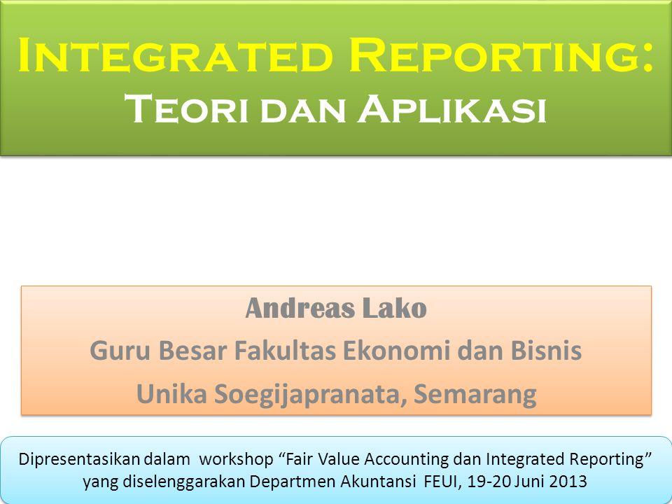 Integrated Reporting: Teori dan Aplikasi Andreas Lako Guru Besar Fakultas Ekonomi dan Bisnis Unika Soegijapranata, Semarang Andreas Lako Guru Besar Fa