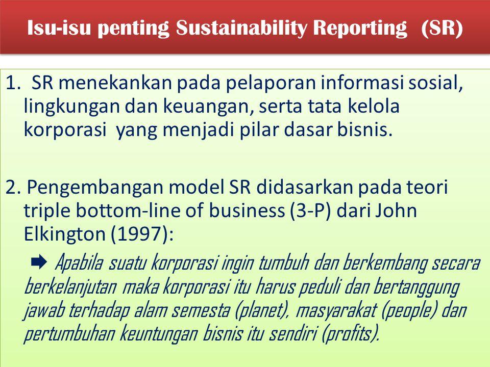 Isu-isu penting Sustainability Reporting (SR) 1. SR menekankan pada pelaporan informasi sosial, lingkungan dan keuangan, serta tata kelola korporasi y