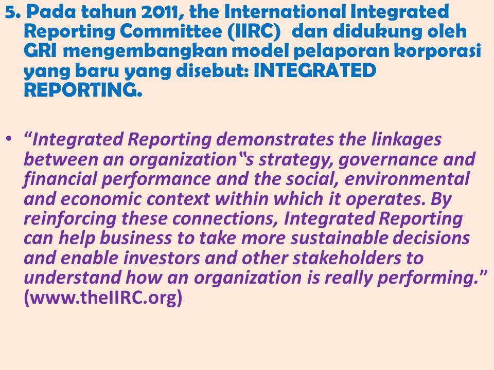 5. Pada tahun 2011, the International Integrated Reporting Committee (IIRC) dan didukung oleh GRI mengembangkan model pelaporan korporasi yang baru ya