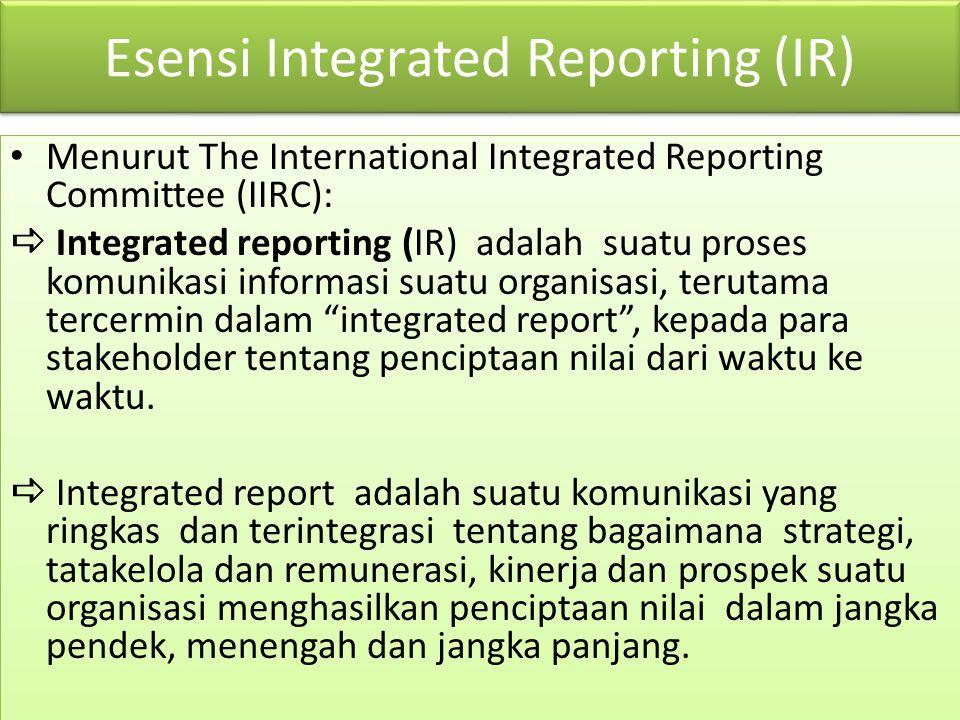 Esensi Integrated Reporting (IR) Menurut The International Integrated Reporting Committee (IIRC):  Integrated reporting (IR) adalah suatu proses komu