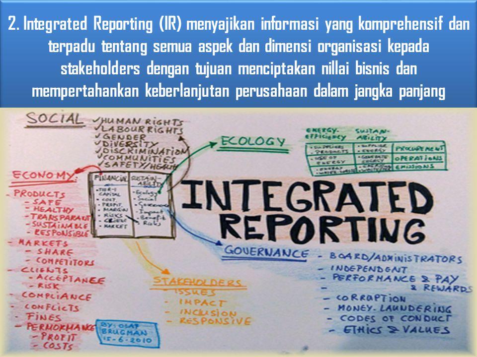 2. Integrated Reporting (IR) menyajikan informasi yang komprehensif dan terpadu tentang semua aspek dan dimensi organisasi kepada stakeholders dengan