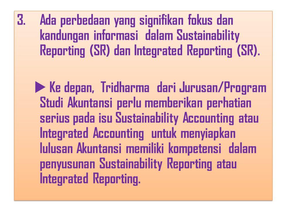 3.Ada perbedaan yang signifikan fokus dan kandungan informasi dalam Sustainability Reporting (SR) dan Integrated Reporting (SR).  Ke depan, Tridharma