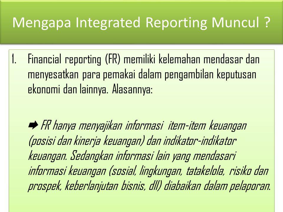 Mengapa Integrated Reporting Muncul ? 1.Financial reporting (FR) memiliki kelemahan mendasar dan menyesatkan para pemakai dalam pengambilan keputusan