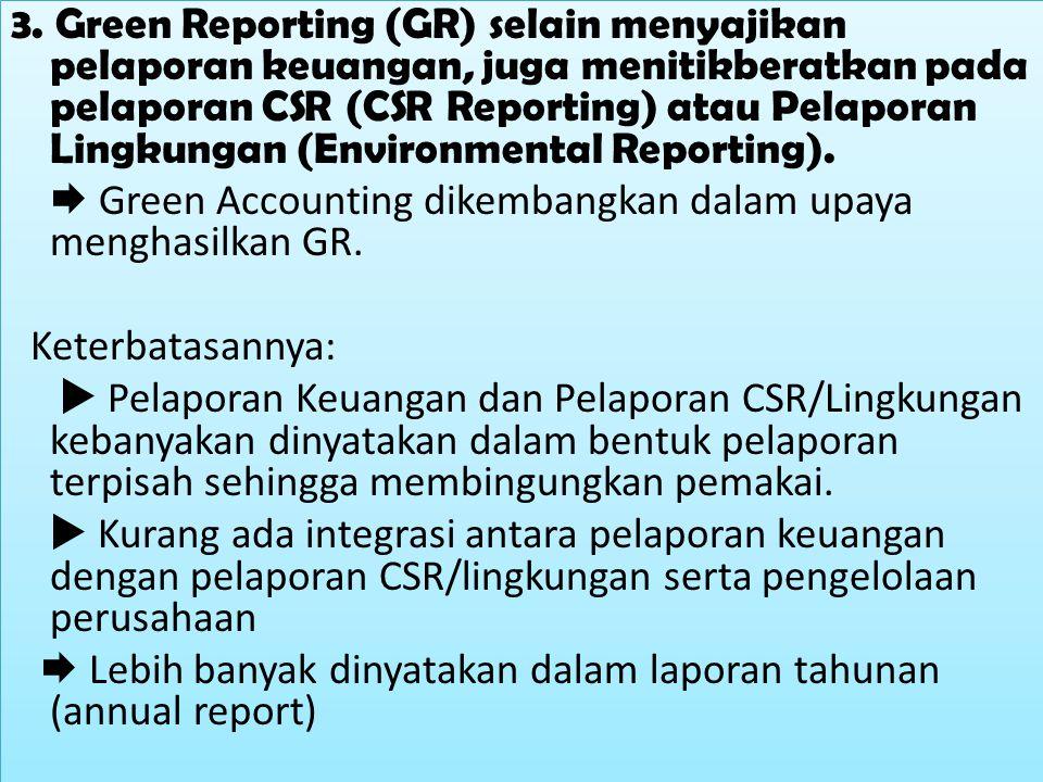 3. Green Reporting (GR) selain menyajikan pelaporan keuangan, juga menitikberatkan pada pelaporan CSR (CSR Reporting) atau Pelaporan Lingkungan (Envir