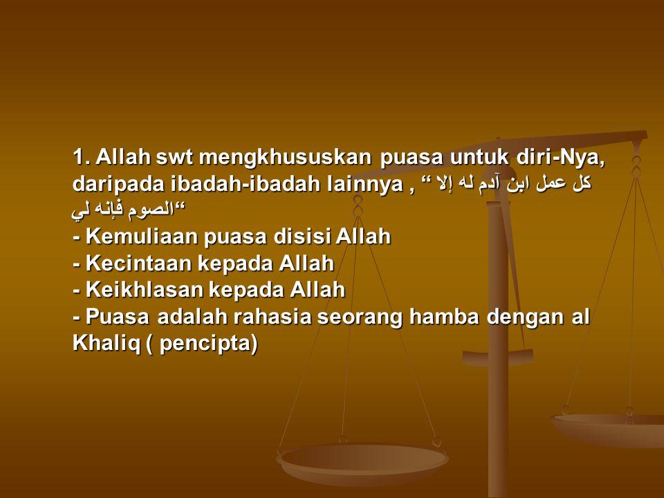 """1. Allah swt mengkhususkan puasa untuk diri-Nya, daripada ibadah-ibadah lainnya, """"كل عمل ابن آدم له إلا الصوم فإنه لي"""" - Kemuliaan puasa disisi Allah"""