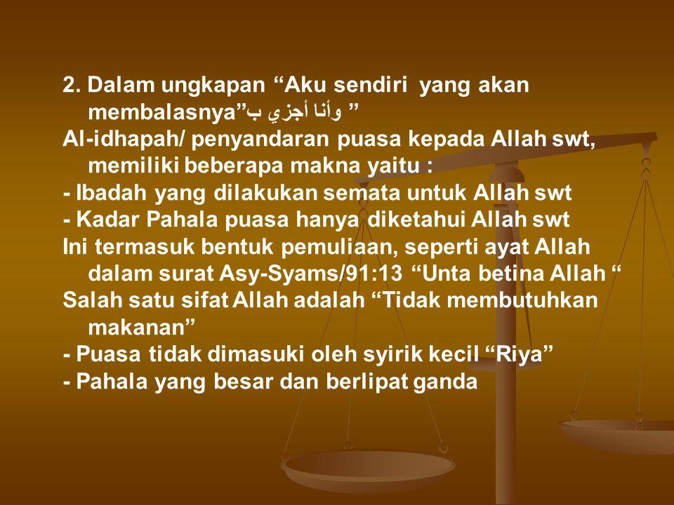 """2. Dalam ungkapan """"Aku sendiri yang akan membalasnya"""" وأنا أجزي ب"""" Al-idhapah/ penyandaran puasa kepada Allah swt, memiliki beberapa makna yaitu : - I"""