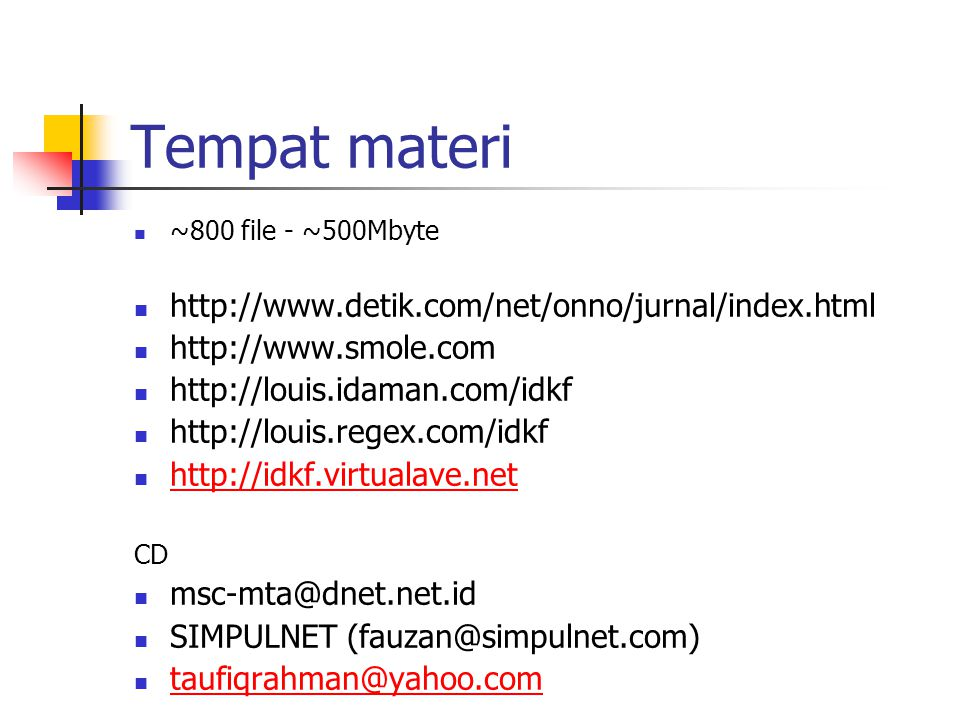 Tempat materi ~800 file - ~500Mbyte http://www.detik.com/net/onno/jurnal/index.html http://www.smole.com http://louis.idaman.com/idkf http://louis.regex.com/idkf http://idkf.virtualave.net CD msc-mta@dnet.net.id SIMPULNET (fauzan@simpulnet.com) taufiqrahman@yahoo.com