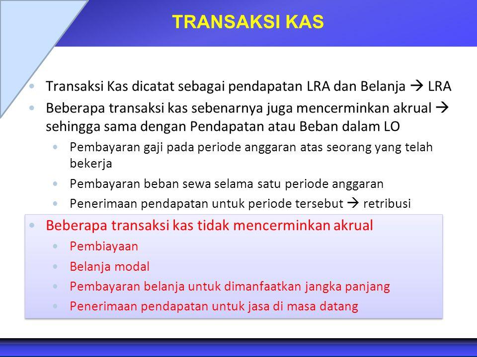 TRANSAKSI KAS Transaksi Kas dicatat sebagai pendapatan LRA dan Belanja  LRA Beberapa transaksi kas sebenarnya juga mencerminkan akrual  sehingga sam