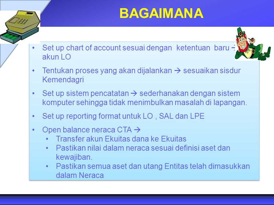 BAGAIMANA Set up chart of account sesuai dengan ketentuan baru  akun LO Tentukan proses yang akan dijalankan  sesuaikan sisdur Kemendagri Set up sis