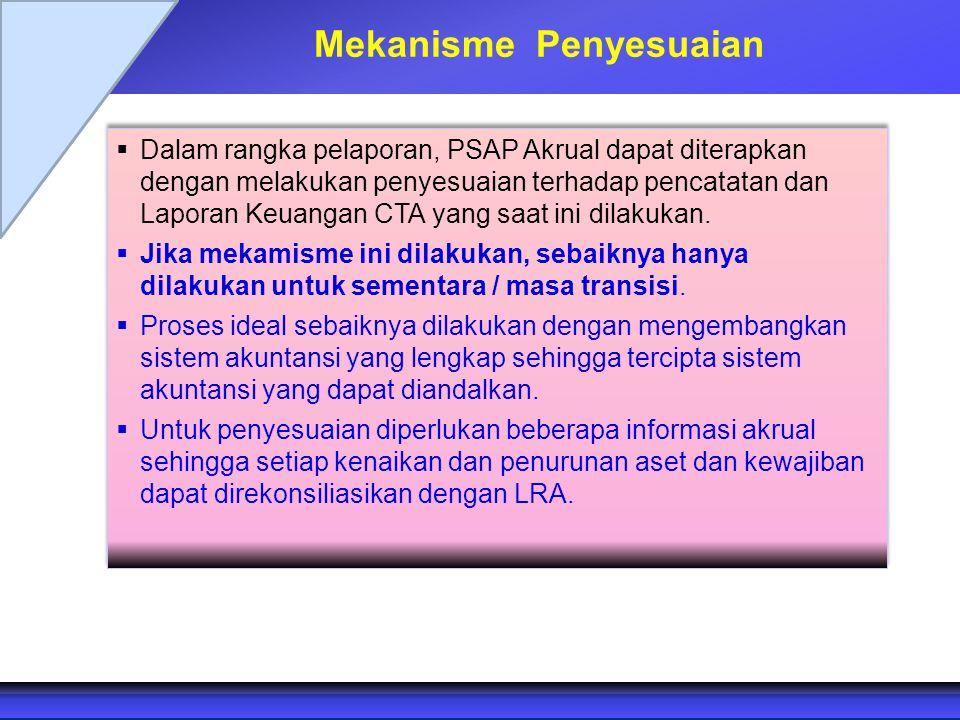 Mekanisme Penyesuaian  Dalam rangka pelaporan, PSAP Akrual dapat diterapkan dengan melakukan penyesuaian terhadap pencatatan dan Laporan Keuangan CTA