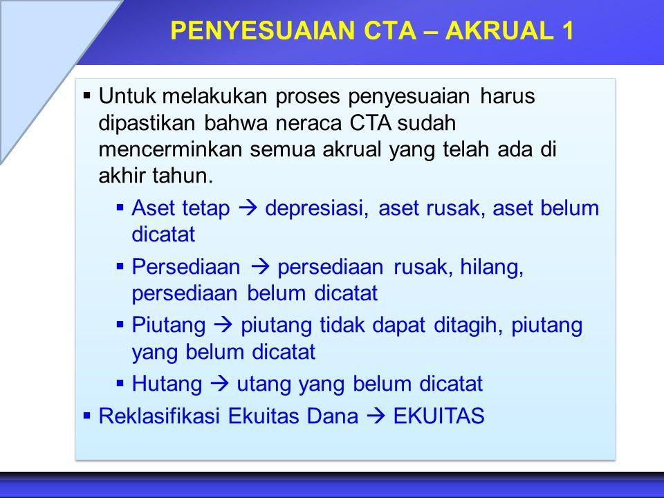 PENYESUAIAN CTA – AKRUAL 1  Untuk melakukan proses penyesuaian harus dipastikan bahwa neraca CTA sudah mencerminkan semua akrual yang telah ada di ak