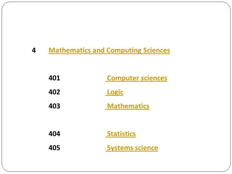 4Mathematics and Computing Sciences 401 Computer sciences 402 Logic 403 Mathematics 404 Statistics 405 Systems science