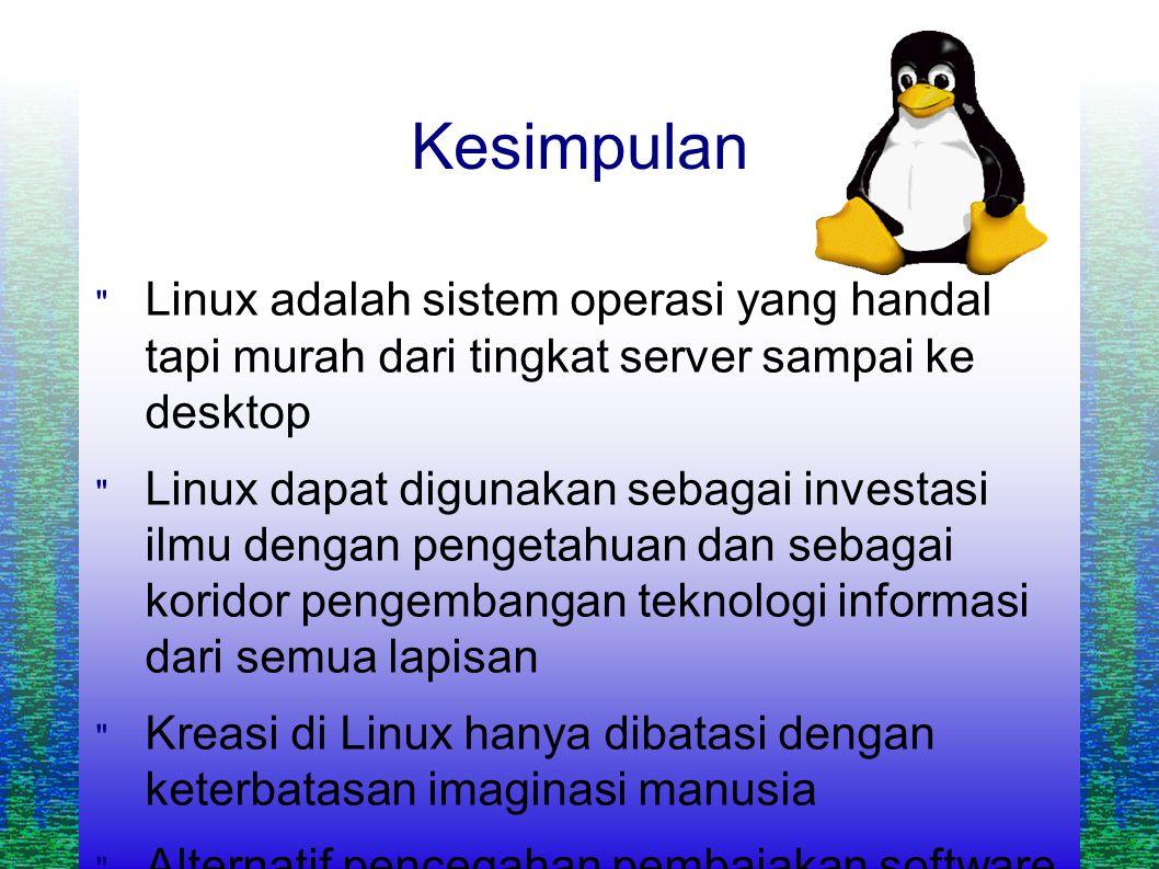 Kesimpulan  Linux adalah sistem operasi yang handal tapi murah dari tingkat server sampai ke desktop  Linux dapat digunakan sebagai investasi ilmu dengan pengetahuan dan sebagai koridor pengembangan teknologi informasi dari semua lapisan  Kreasi di Linux hanya dibatasi dengan keterbatasan imaginasi manusia  Alternatif pencegahan pembajakan software