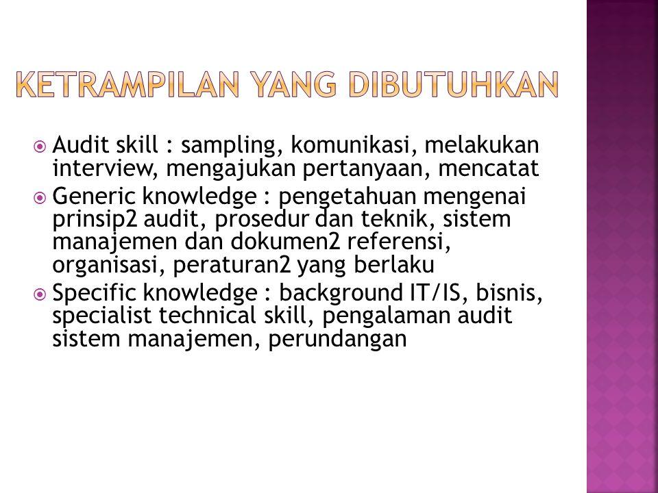  Audit skill : sampling, komunikasi, melakukan interview, mengajukan pertanyaan, mencatat  Generic knowledge : pengetahuan mengenai prinsip2 audit,