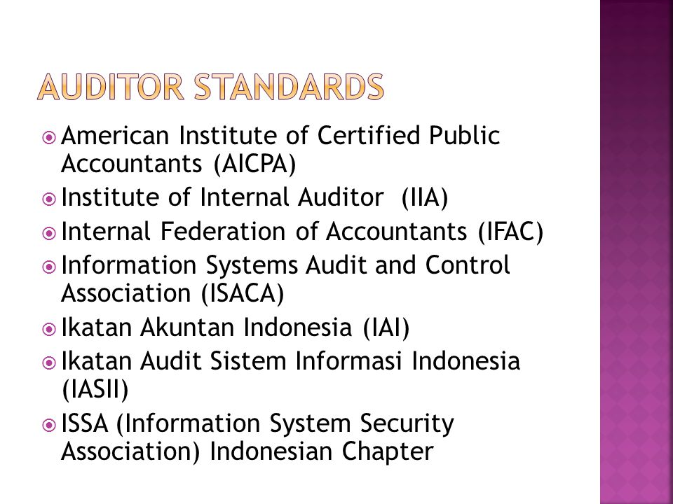  American Institute of Certified Public Accountants (AICPA)  Institute of Internal Auditor (IIA)  Internal Federation of Accountants (IFAC)  Information Systems Audit and Control Association (ISACA)  Ikatan Akuntan Indonesia (IAI)  Ikatan Audit Sistem Informasi Indonesia (IASII)  ISSA (Information System Security Association) Indonesian Chapter