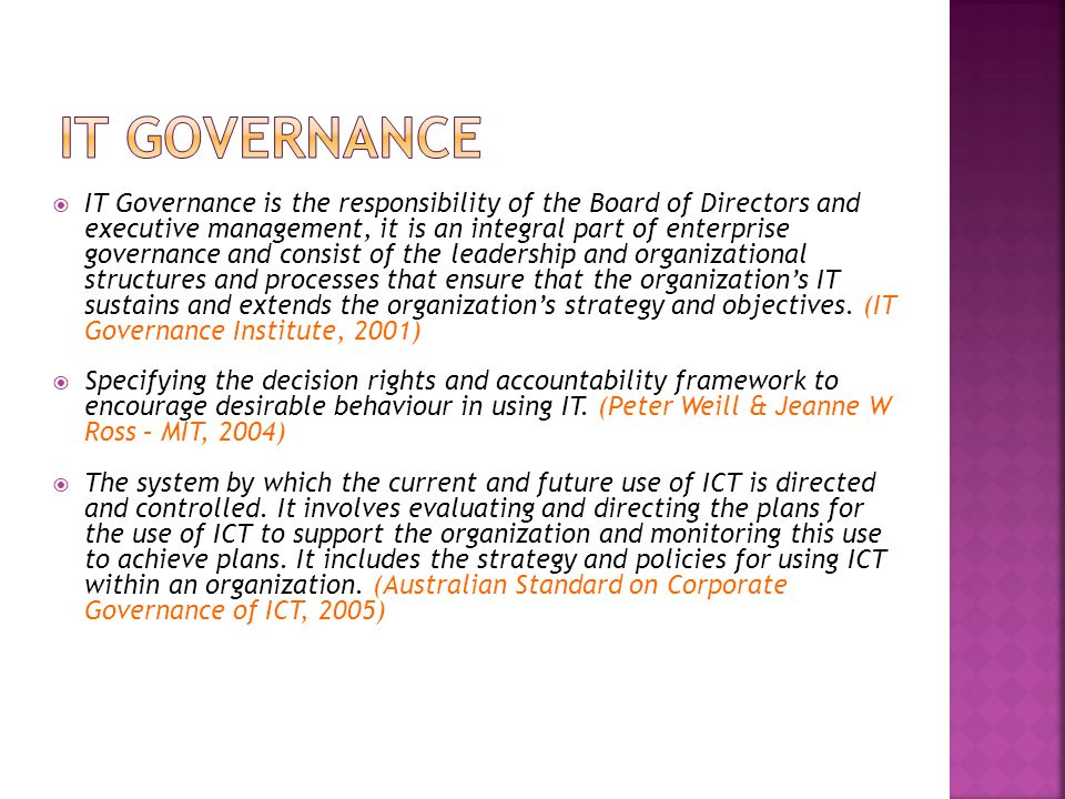  IT Governance is the responsibility of the Board of Directors and executive management, it is an integral part of enterprise governance and consist of the leadership and organizational structures and processes that ensure that the organization's IT sustains and extends the organization's strategy and objectives.