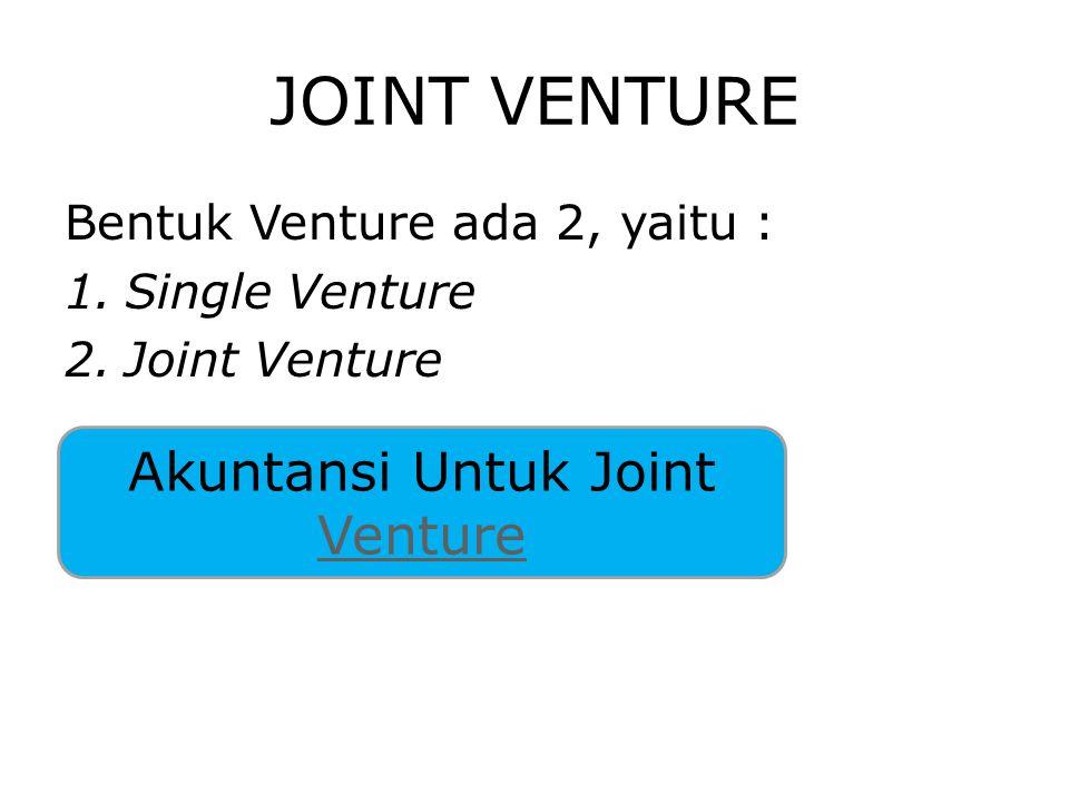 JOINT VENTURE Bentuk Venture ada 2, yaitu : 1.Single Venture 2.Joint Venture Akuntansi Untuk Joint Venture Venture