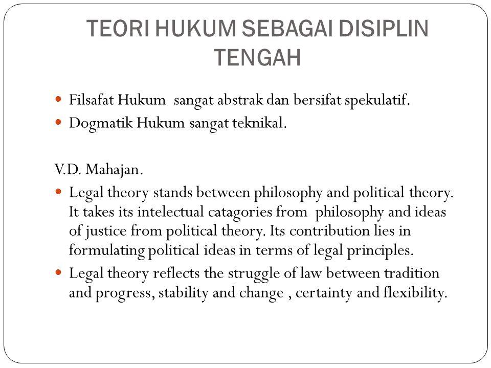 TEORI HUKUM SEBAGAI DISIPLIN TENGAH Filsafat Hukum sangat abstrak dan bersifat spekulatif. Dogmatik Hukum sangat teknikal. V.D. Mahajan. Legal theory
