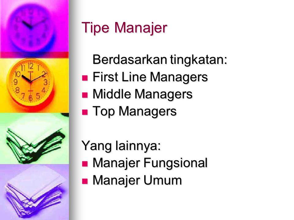 Tipe Manajer Berdasarkan tingkatan: First Line Managers First Line Managers Middle Managers Middle Managers Top Managers Top Managers Yang lainnya: Manajer Fungsional Manajer Fungsional Manajer Umum Manajer Umum