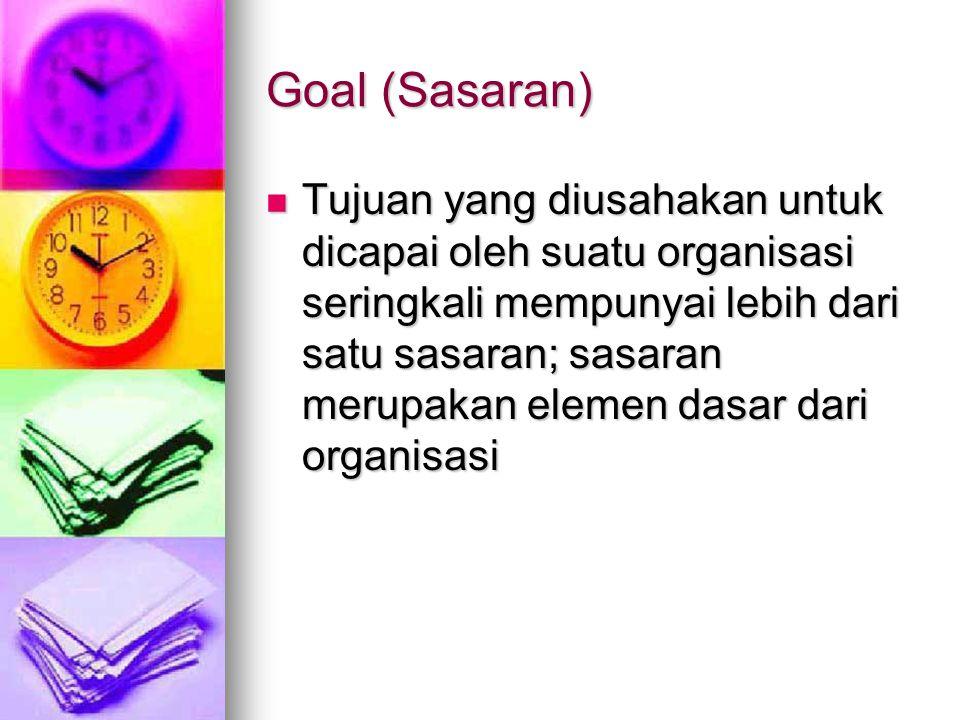 Goal (Sasaran) Tujuan yang diusahakan untuk dicapai oleh suatu organisasi seringkali mempunyai lebih dari satu sasaran; sasaran merupakan elemen dasar dari organisasi Tujuan yang diusahakan untuk dicapai oleh suatu organisasi seringkali mempunyai lebih dari satu sasaran; sasaran merupakan elemen dasar dari organisasi