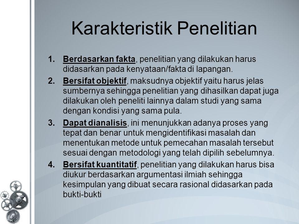 Karakteristik Penelitian 1.Berdasarkan fakta, penelitian yang dilakukan harus didasarkan pada kenyataan/fakta di lapangan. 2.Bersifat objektif, maksud