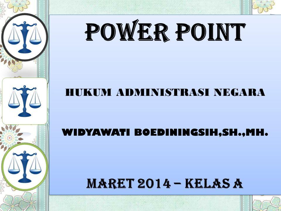 POWER POINT HUKUM ADMINISTRASI NEGARA WIDYAWATI BOEDININGSIH,SH.,MH. MARET 2014 – KELAS A POWER POINT HUKUM ADMINISTRASI NEGARA WIDYAWATI BOEDININGSIH
