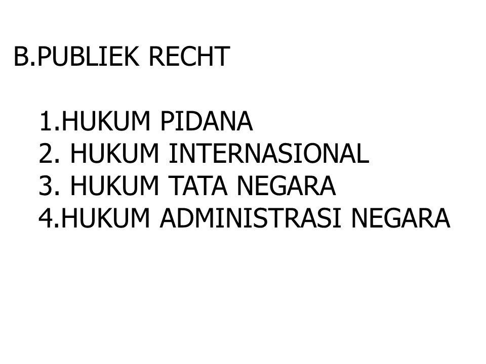 B.PUBLIEK RECHT 1.HUKUM PIDANA 2. HUKUM INTERNASIONAL 3. HUKUM TATA NEGARA 4.HUKUM ADMINISTRASI NEGARA