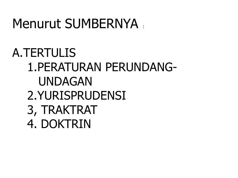 Menurut SUMBERNYA : A.TERTULIS 1.PERATURAN PERUNDANG- UNDAGAN 2.YURISPRUDENSI 3, TRAKTRAT 4. DOKTRIN
