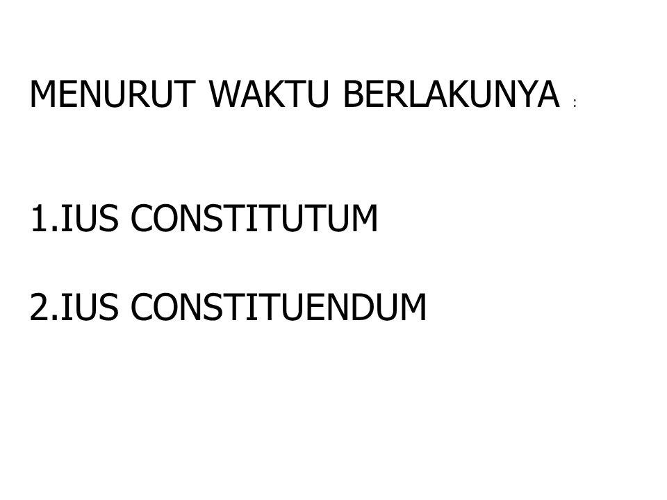 MENURUT WAKTU BERLAKUNYA : 1.IUS CONSTITUTUM 2.IUS CONSTITUENDUM