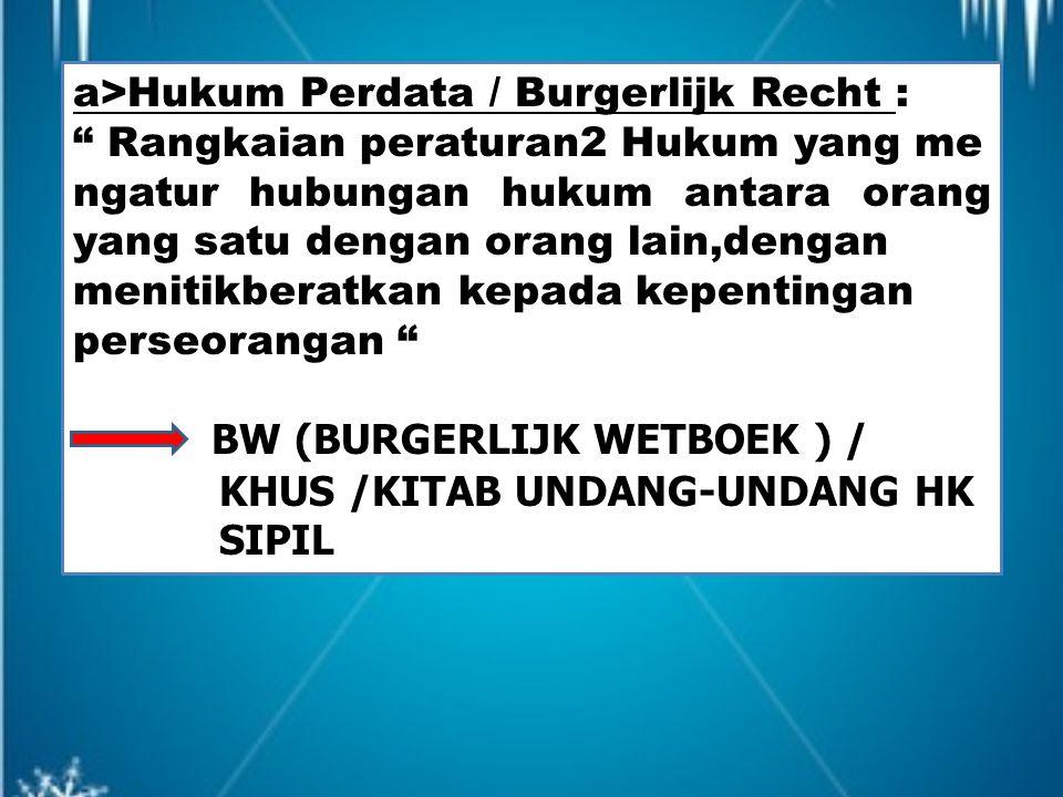 "a>Hukum Perdata / Burgerlijk Recht : "" Rangkaian peraturan2 Hukum yang me ngatur hubungan hukum antara orang yang satu dengan orang lain,dengan meniti"