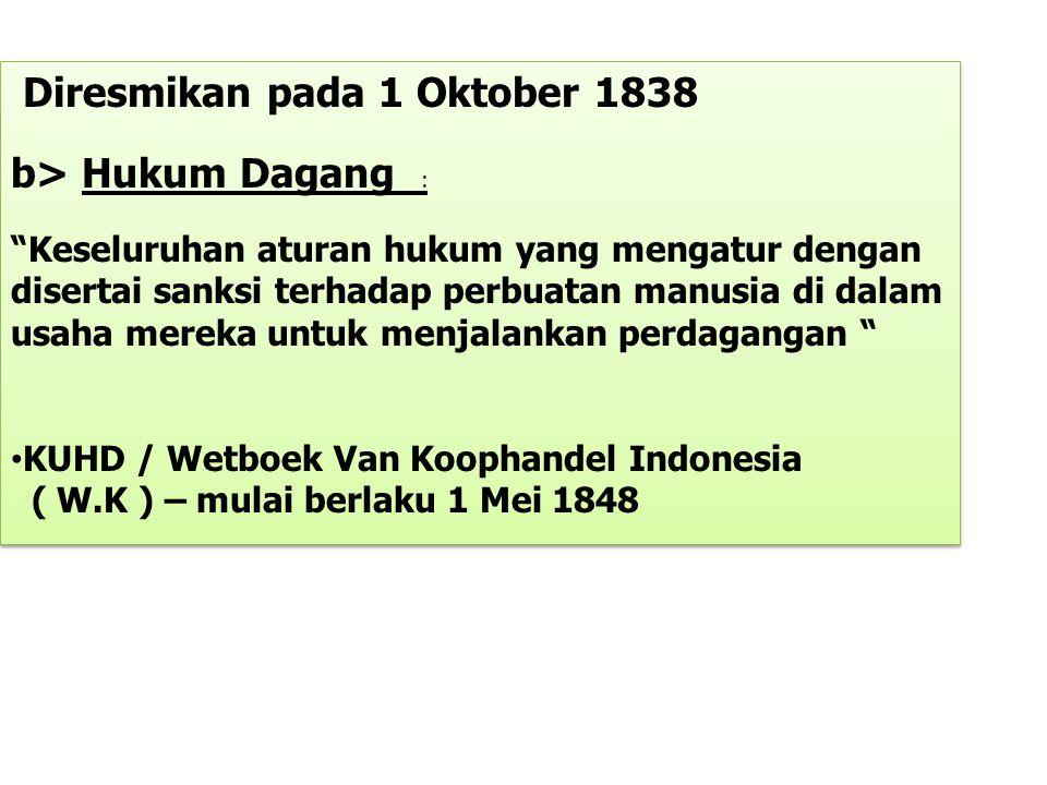 """Diresmikan pada 1 Oktober 1838 b> Hukum Dagang : """"Keseluruhan aturan hukum yang mengatur dengan disertai sanksi terhadap perbuatan manusia di dalam us"""