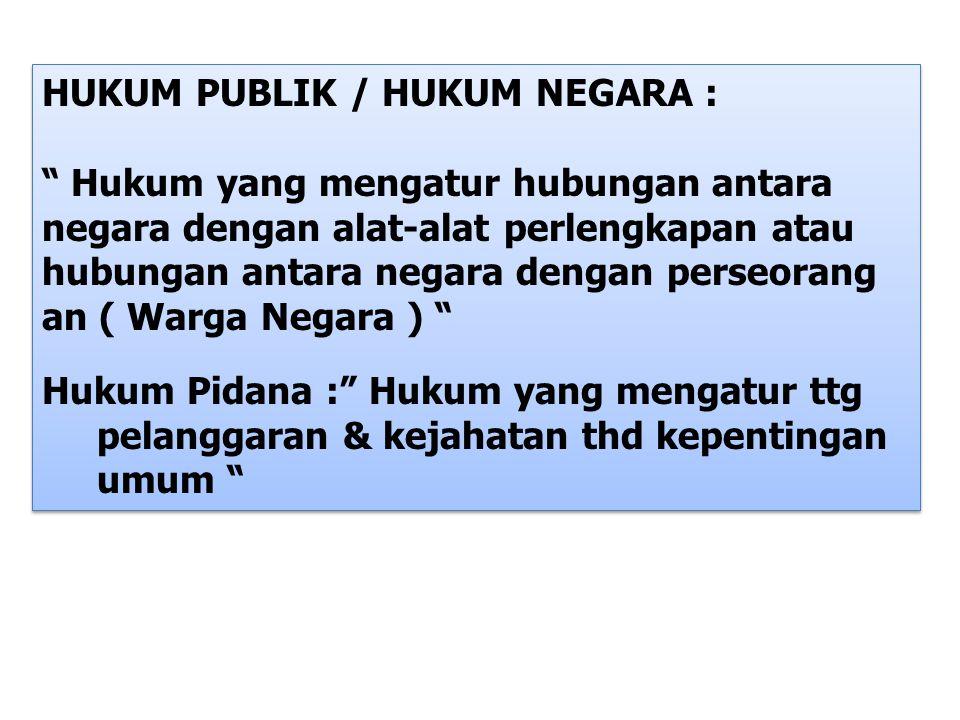"""HUKUM PUBLIK / HUKUM NEGARA : """" Hukum yang mengatur hubungan antara negara dengan alat-alat perlengkapan atau hubungan antara negara dengan perseorang"""