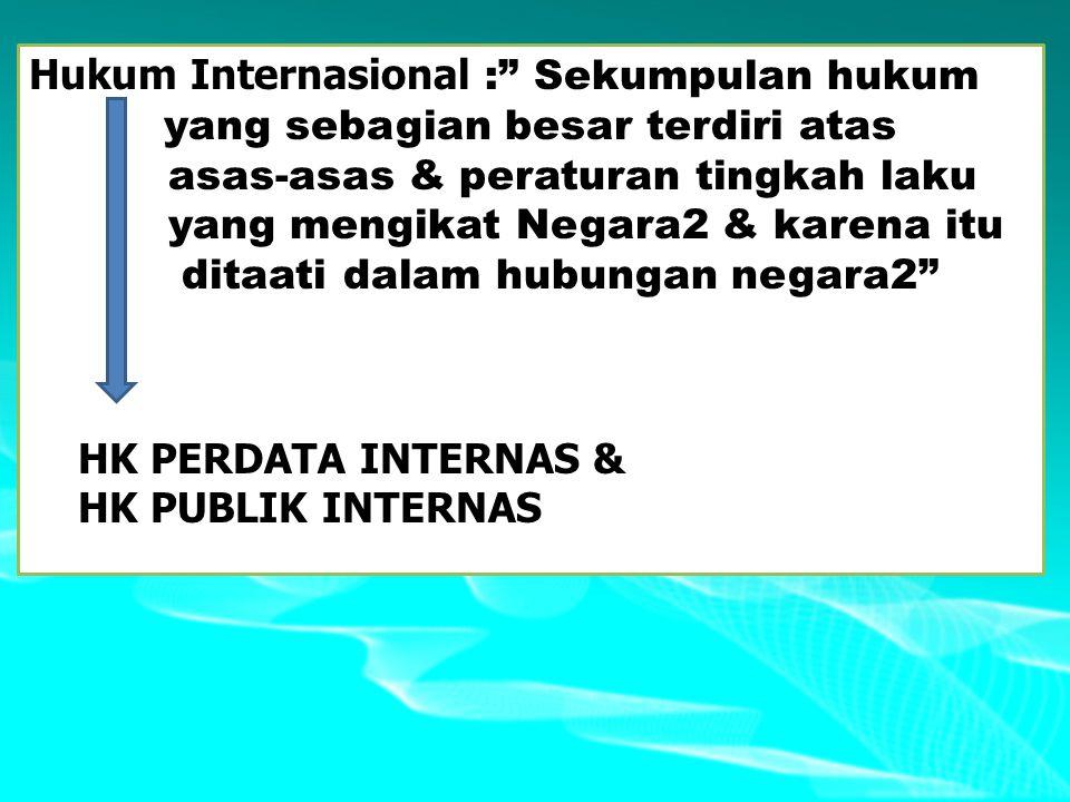 """Hukum Internasional :"""" Sekumpulan hukum yang sebagian besar terdiri atas asas-asas & peraturan tingkah laku yang mengikat Negara2 & karena itu ditaati"""