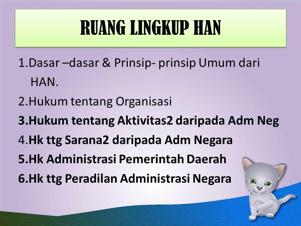 RUANG LINGKUP HAN 1.Dasar –dasar & Prinsip- prinsip Umum dari HAN. 2.Hukum tentang Organisasi 3.Hukum tentang Aktivitas2 daripada Adm Neg 4.Hk ttg Sar